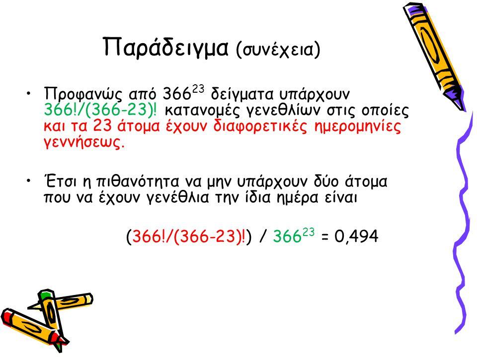 Παράδειγμα (συνέχεια) •Προφανώς από 366 23 δείγματα υπάρχουν 366!/(366-23)! κατανομές γενεθλίων στις οποίες και τα 23 άτομα έχουν διαφορετικές ημερομη