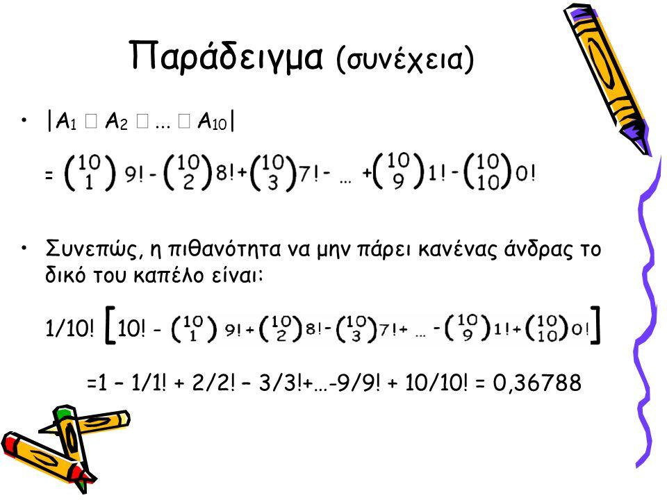 Παράδειγμα (συνέχεια) •|Α 1  Α 2  Α 10 | = •Συνεπώς, η πιθανότητα να μην πάρει κανένας άνδρας το δικό του καπέλο είναι: 1/10! [ 10! - ] =1 – 1