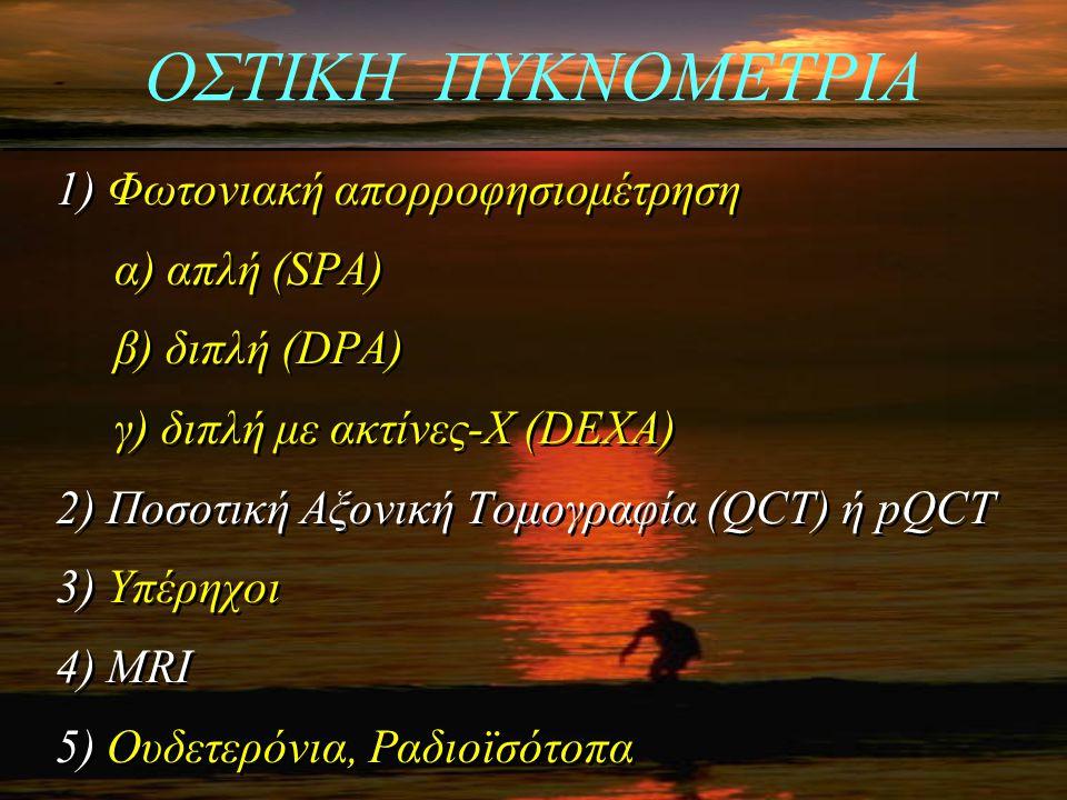 ΟΣΤΙΚΗ ΠΥΚΝΟΜΕΤΡΙΑ 1) Φωτονιακή απορροφησιομέτρηση α) απλή (SPA) β) διπλή (DPA) γ) διπλή με ακτίνες-Χ (DEXA) 2) Ποσοτική Αξονική Τομογραφία (QCT) ή pQ
