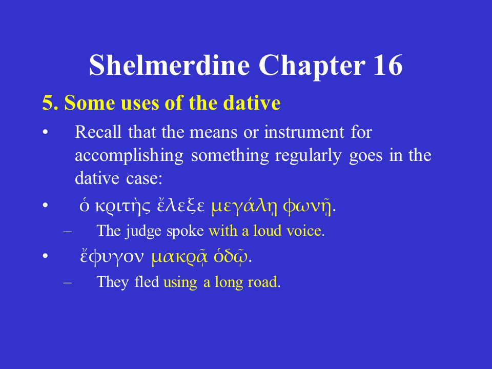 Shelmerdine Chapter 16 5. Some uses of the dative •Recall that the means or instrument for accomplishing something regularly goes in the dative case:
