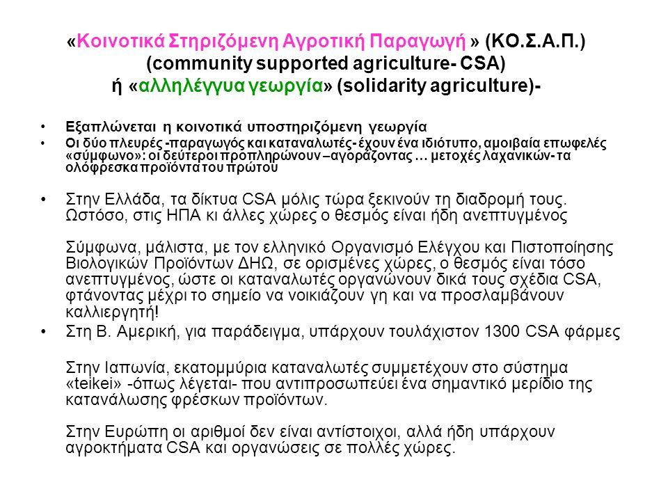 «Κοινοτικά Στηριζόμενη Αγροτική Παραγωγή » (ΚΟ.Σ.Α.Π.) (community supported agriculture- CSA) ή «αλληλέγγυα γεωργία» (solidarity agriculture)- •Εξαπλώνεται η κοινοτικά υποστηριζόμενη γεωργία •Οι δύο πλευρές -παραγωγός και καταναλωτές- έχουν ένα ιδιότυπο, αμοιβαία επωφελές «σύμφωνο»: οι δεύτεροι προπληρώνουν –αγοράζοντας … μετοχές λαχανικών- τα ολόφρεσκα προϊόντα του πρώτου •Στην Ελλάδα, τα δίκτυα CSA μόλις τώρα ξεκινούν τη διαδρομή τους.
