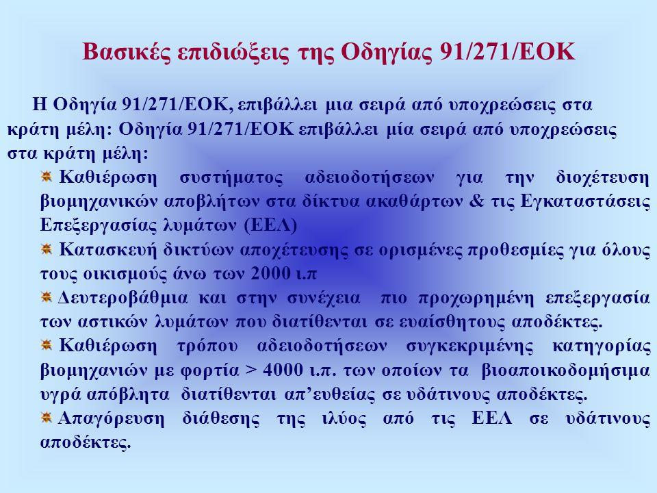 Βασικές επιδιώξεις της Οδηγίας 91/271/ΕΟΚ Η Οδηγία 91/271/ΕΟΚ, επιβάλλει μια σειρά από υποχρεώσεις στα κράτη μέλη: Οδηγία 91/271/ΕΟΚ επιβάλλει μία σειρά από υποχρεώσεις στα κράτη μέλη: Καθιέρωση συστήματος αδειοδοτήσεων για την διοχέτευση βιομηχανικών αποβλήτων στα δίκτυα ακαθάρτων & τις Εγκαταστάσεις Επεξεργασίας λυμάτων (ΕΕΛ) Κατασκευή δικτύων αποχέτευσης σε ορισμένες προθεσμίες για όλους τους οικισμούς άνω των 2000 ι.π Δευτεροβάθμια και στην συνέχεια πιο προχωρημένη επεξεργασία των αστικών λυμάτων που διατίθενται σε ευαίσθητους αποδέκτες.