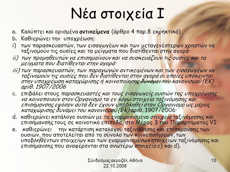 Σύνδεσμος αεροζόλ, Αθήνα 22.10.2008 10 Νέα στοιχεία Ι a.Καλύπτει και ορισμένα αντικείμενα (άρθρο 4 παρ.8 εκρηκτικά) b.Καθιερώνει την υποχρέωση: i)των