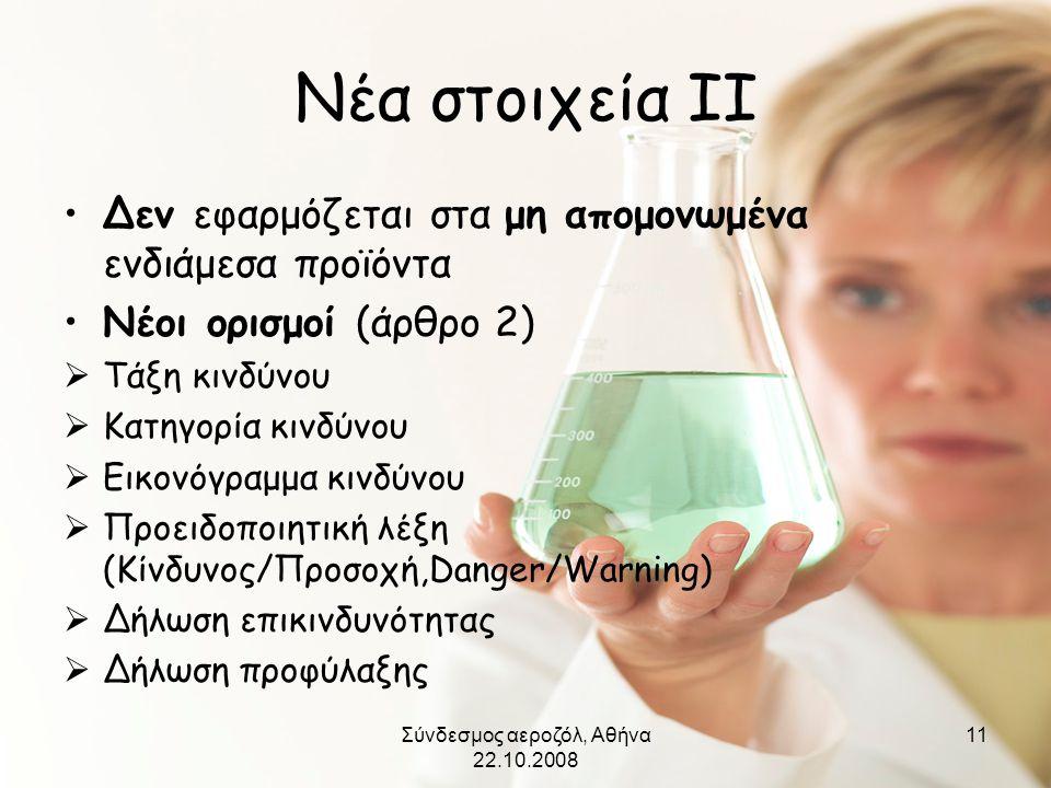 Σύνδεσμος αεροζόλ, Αθήνα 22.10.2008 11 Νέα στοιχεία ΙΙ •Δεν εφαρμόζεται στα μη απομονωμένα ενδιάμεσα προϊόντα •Νέοι ορισμοί (άρθρο 2)  Τάξη κινδύνου