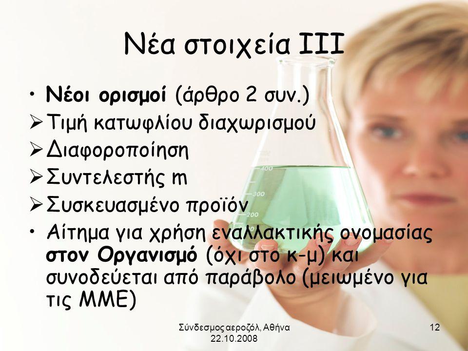 Σύνδεσμος αεροζόλ, Αθήνα 22.10.2008 12 Νέα στοιχεία ΙΙΙ •Νέοι ορισμοί (άρθρο 2 συν.)  Τιμή κατωφλίου διαχωρισμού  Διαφοροποίηση  Συντελεστής m  Συ