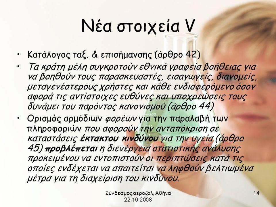 Σύνδεσμος αεροζόλ, Αθήνα 22.10.2008 14 Νέα στοιχεία V •Κατάλογος ταξ. & επισήμανσης (άρθρο 42) •Τα κράτη μέλη συγκροτούν εθνικά γραφεία βοήθειας για ν