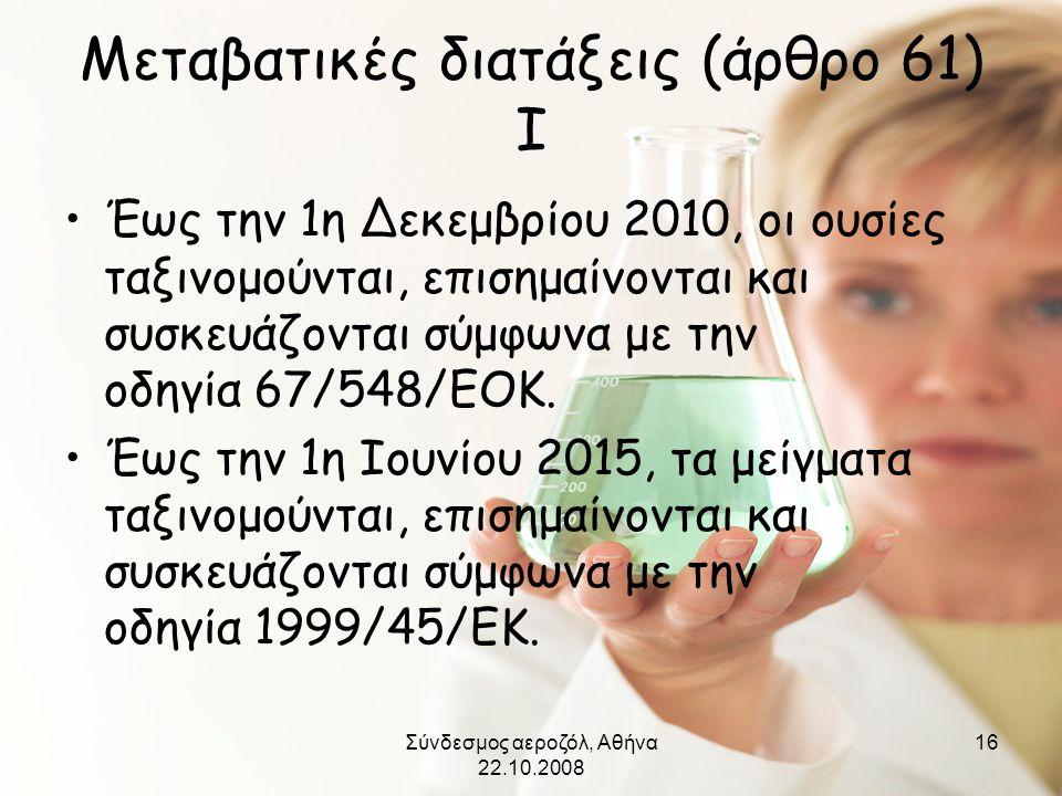 Σύνδεσμος αεροζόλ, Αθήνα 22.10.2008 16 Μεταβατικές διατάξεις (άρθρο 61) I •Έως την 1η Δεκεμβρίου 2010, οι ουσίες ταξινομούνται, επισημαίνονται και συσ