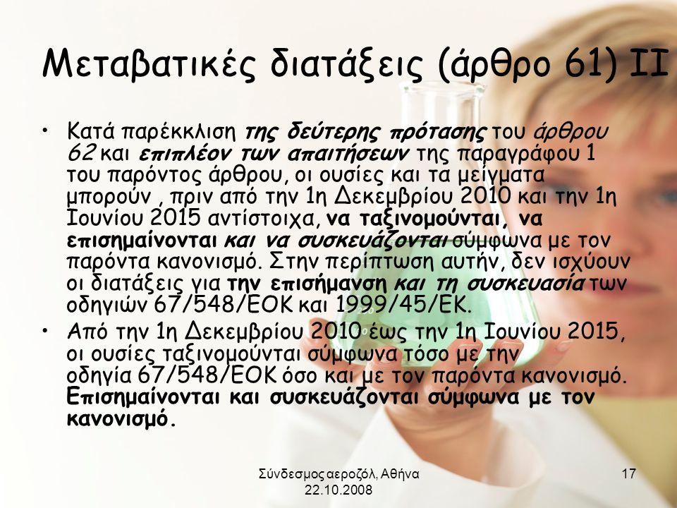 Σύνδεσμος αεροζόλ, Αθήνα 22.10.2008 17 Μεταβατικές διατάξεις (άρθρο 61) ΙΙ •Κατά παρέκκλιση της δεύτερης πρότασης του άρθρου 62 και επιπλέον των απαιτ
