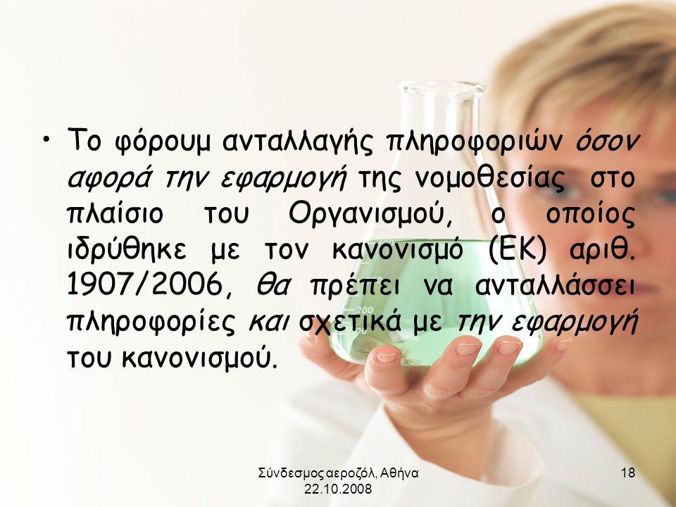 Σύνδεσμος αεροζόλ, Αθήνα 22.10.2008 18 •Το φόρουμ ανταλλαγής πληροφοριών όσον αφορά την εφαρμογή της νομοθεσίας στο πλαίσιο του Οργανισμού, ο οποίος ι