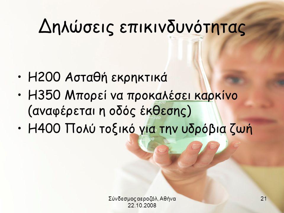 Σύνδεσμος αεροζόλ, Αθήνα 22.10.2008 21 Δηλώσεις επικινδυνότητας •H200 Ασταθή εκρηκτικά •H350 Μπορεί να προκαλέσει καρκίνο (αναφέρεται η οδός έκθεσης)