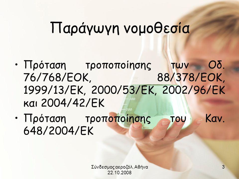 Σύνδεσμος αεροζόλ, Αθήνα 22.10.2008 3 Παράγωγη νομοθεσία •Πρόταση τροποποίησης των Οδ. 76/768/ΕΟΚ, 88/378/ΕΟΚ, 1999/13/ΕΚ, 2000/53/ΕΚ, 2002/96/ΕΚ και