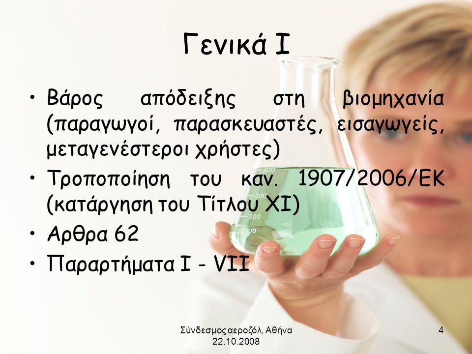 Σύνδεσμος αεροζόλ, Αθήνα 22.10.2008 4 Γενικά Ι •Βάρος απόδειξης στη βιομηχανία (παραγωγοί, παρασκευαστές, εισαγωγείς, μεταγενέστεροι χρήστες) •Τροποπο