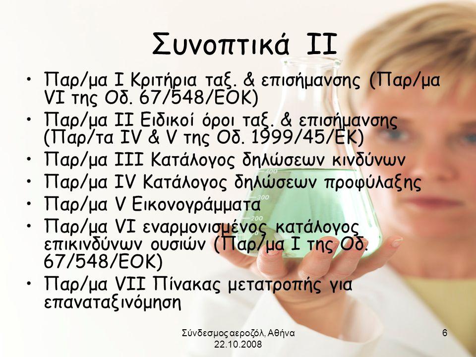 Σύνδεσμος αεροζόλ, Αθήνα 22.10.2008 6 Συνοπτικά ΙΙ •Παρ/μα Ι Κριτήρια ταξ. & επισήμανσης (Παρ/μα VΙ της Οδ. 67/548/ΕΟΚ) •Παρ/μα ΙΙ Ειδικοί όροι ταξ. &