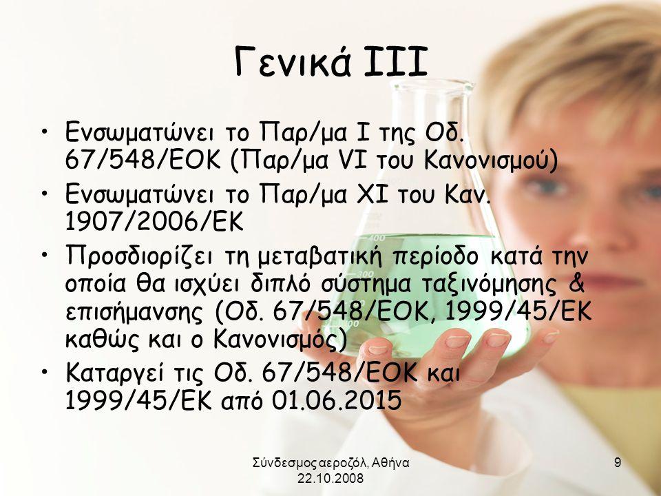 Σύνδεσμος αεροζόλ, Αθήνα 22.10.2008 9 Γενικά ΙΙΙ •Ενσωματώνει το Παρ/μα Ι της Οδ. 67/548/ΕΟΚ (Παρ/μα VI του Κανονισμού) •Ενσωματώνει το Παρ/μα ΧΙ του
