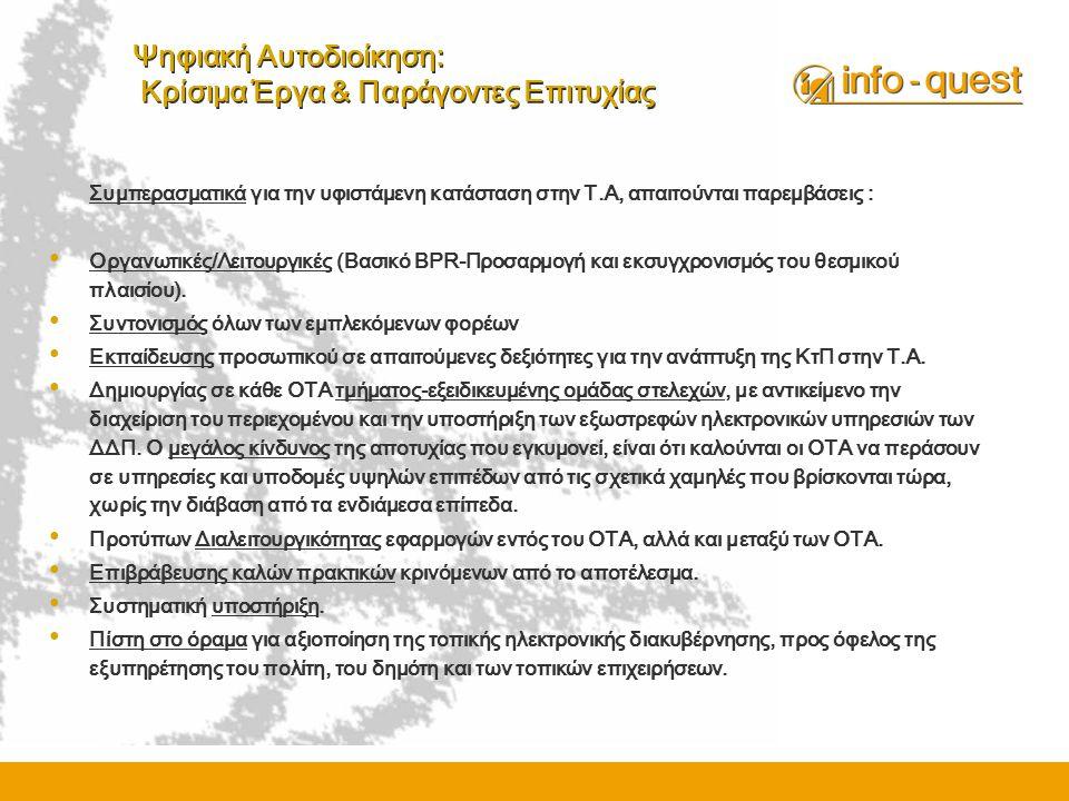 Ψηφιακή Αυτοδιοίκηση: Κρίσιμα Έργα & Παράγοντες Επιτυχίας Συμπερασματικά για την υφιστάμενη κατάσταση στην Τ.Α, απαιτούνται παρεμβάσεις : • Οργανωτικές/Λειτουργικές (Βασικό BPR-Προσαρμογή και εκσυγχρονισμός του θεσμικού πλαισίου).