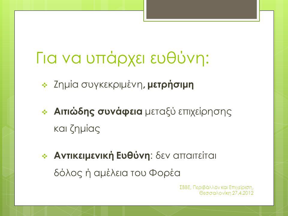 Για να υπάρχει ευθύνη:  Ζημία συγκεκριμένη, μετρήσιμη  Αιτιώδης συνάφεια μεταξύ επιχείρησης και ζημίας  Αντικειμενική Ευθύνη : δεν απαιτείται δόλος ή αμέλεια του Φορέα ΣΒΒΕ, Περιβάλλον και Επιχείριση, Θεσσαλονίκη 27.4.2012
