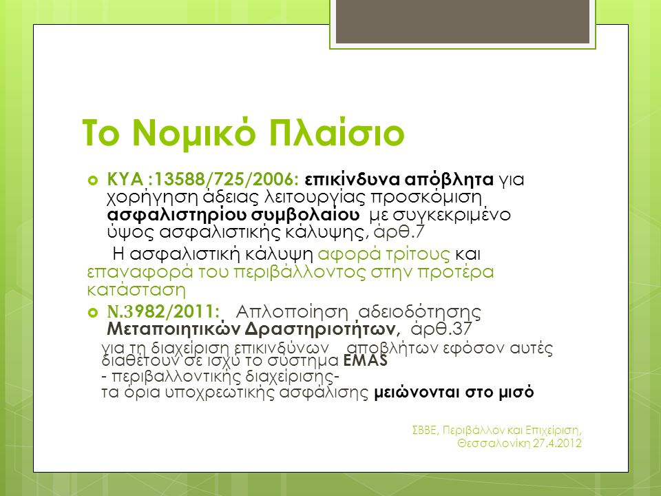Το Νομικό Πλαίσιο  ΚΥΑ :13588/725/2006: επικίνδυνα απόβλητα για χορήγηση άδειας λειτουργίας προσκόμιση ασφαλιστηρίου συμβολαίου με συγκεκριμένο ύψος ασφαλιστικής κάλυψης, άρθ.7 H ασφαλιστική κάλυψη αφορά τρίτους και επαναφορά του περιβάλλοντος στην προτέρα κατάσταση  Ν.3 982/2011: Απλοποίηση αδειοδότησης Μεταποιητικών Δραστηριοτήτων, άρθ.37 για τη διαχείριση επικινδύνων αποβλήτων εφόσον αυτές διαθέτουν σε ισχύ το σύστημα EMAS - περιβαλλοντικής διαχείρισης- τα όρια υποχρεωτικής ασφάλισης μειώνονται στο μισό ΣΒΒΕ, Περιβάλλον και Επιχείριση, Θεσσαλονίκη 27.4.2012