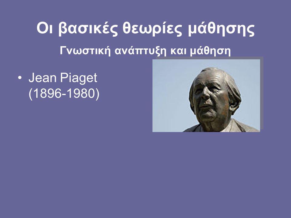 •Jean Piaget (1896-1980) Οι βασικές θεωρίες μάθησης Γνωστική ανάπτυξη και μάθηση