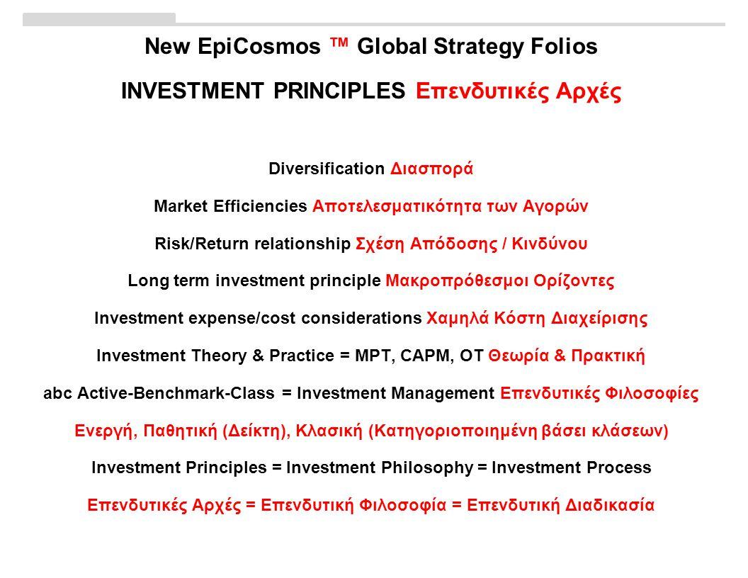 New EpiCosmos ™ Global Strategy Folios INVESTMENT PRINCIPLES Επενδυτικές Αρχές Diversification Διασπορά Market Efficiencies Αποτελεσματικότητα των Αγορών Risk/Return relationship Σχέση Απόδοσης / Κινδύνου Long term investment principle Μακροπρόθεσμοι Ορίζοντες Investment expense/cost considerations Χαμηλά Κόστη Διαχείρισης Investment Theory & Practice = MPT, CAPM, OT Θεωρία & Πρακτική abc Active-Benchmark-Class = Investment Management Επενδυτικές Φιλοσοφίες Ενεργή, Παθητική (Δείκτη), Κλασική (Κατηγοριοποιημένη βάσει κλάσεων) Investment Principles = Investment Philosophy = Investment Process Επενδυτικές Αρχές = Επενδυτική Φιλοσοφία = Επενδυτική Διαδικασία