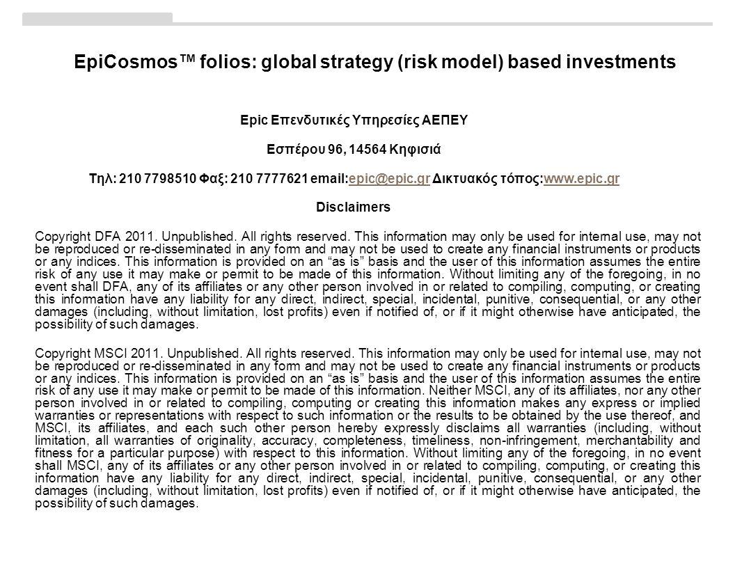 EpiCosmos™ folios: global strategy (risk model) based investments Εpic Επενδυτικές Υπηρεσίες ΑΕΠΕΥ Εσπέρου 96, 14564 Κηφισιά Τηλ: 210 7798510 Φαξ: 210 7777621 email:epic@epic.gr Δικτυακός τόπος:www.epic.grepic@epic.grwww.epic.gr Disclaimers Copyright DFA 2011.