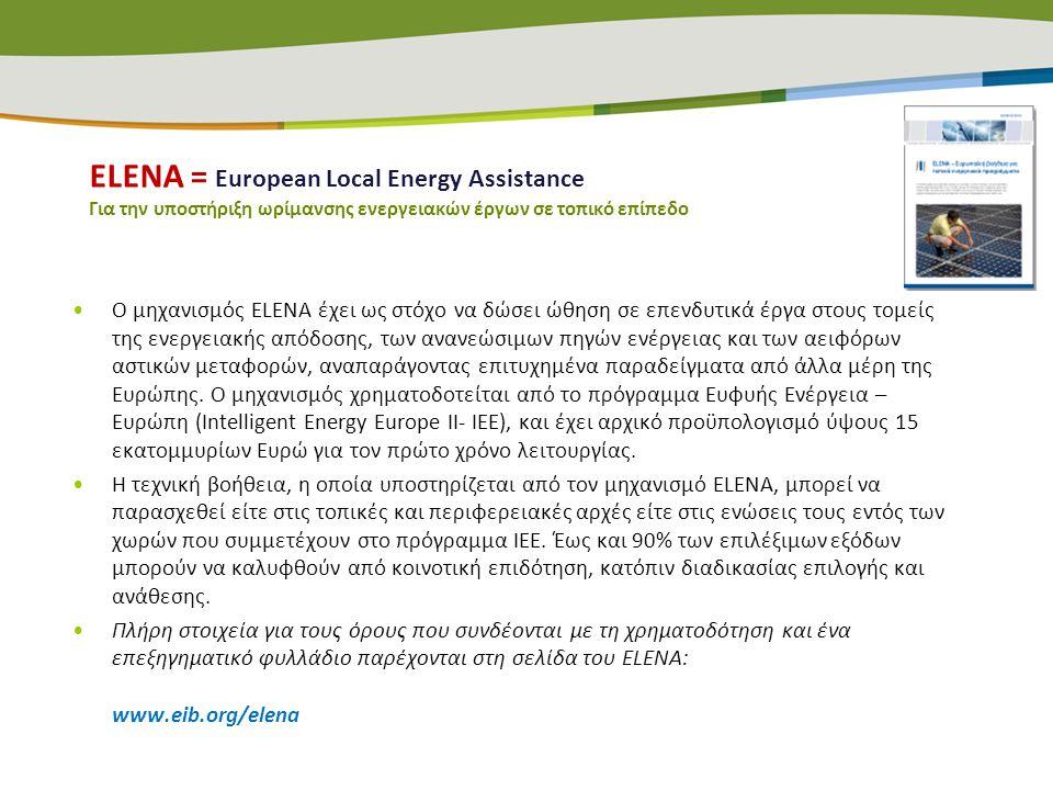 ΕLENA = European Local Energy Assistance Για την υποστήριξη ωρίμανσης ενεργειακών έργων σε τοπικό επίπεδο •Ο μηχανισμός ELENA έχει ως στόχο να δώσει ώ