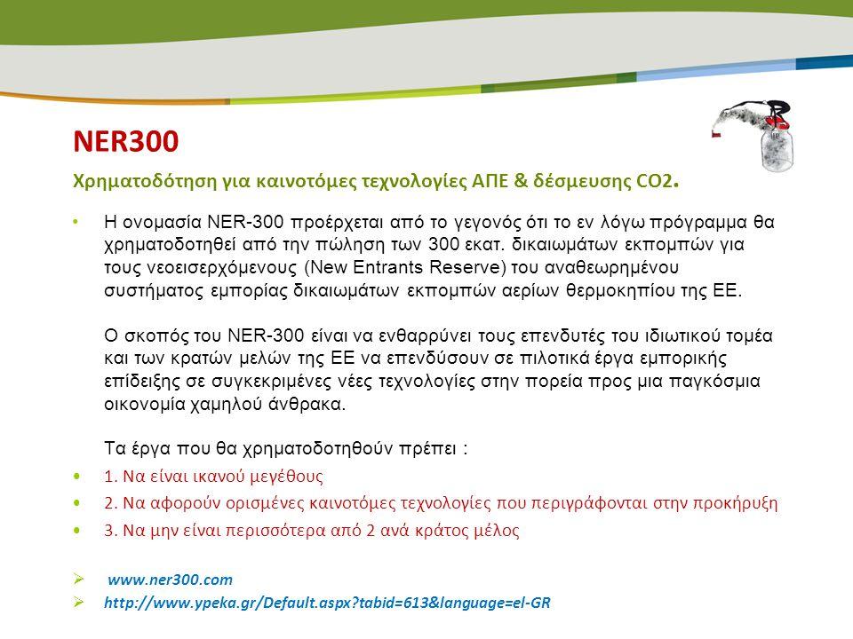 NER300 Χρηματοδότηση για καινοτόμες τεχνολογίες ΑΠΕ & δέσμευσης CO2. •Η ονομασία NER-300 προέρχεται από το γεγονός ότι το εν λόγω πρόγραμμα θα χρηματο