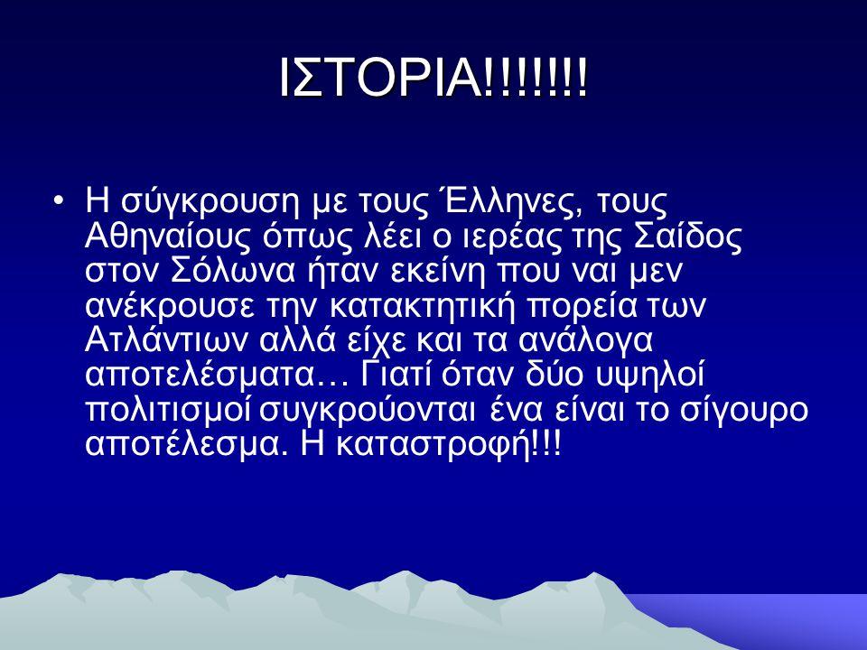 ΙΣΤΟΡΙΑ!!!!!!! •Η σύγκρουση με τους Έλληνες, τους Αθηναίους όπως λέει ο ιερέας της Σαίδος στον Σόλωνα ήταν εκείνη που ναι μεν ανέκρουσε την κατακτητικ