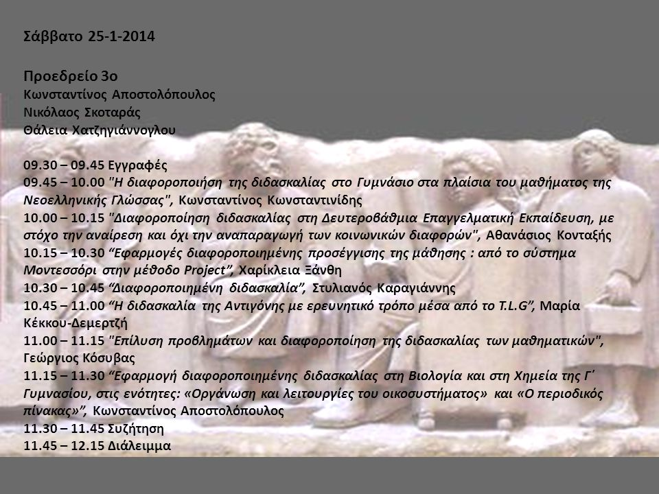 Σάββατο 25-1-2014 Προεδρείο 4o Βασίλειος Δημητρόπουλος Χαρίκλεια Ξάνθη Λεμονής Ψαρράς 12.15 – 12.30 Η διαφοροποίηση της διδασκαλίας στην τάξη , Νικόλαος Σκοταράς 12.30 – 12.45 Η διαφοροποιημένη διδασκαλία στο στάδιο εκπόνησης του σχεδίου ή σεναρίου του μαθήματος των Θρησκευτικών και των άλλων μαθημάτων κοινωνικών σπουδών , Ιωάννης Τσάγκας 12.45 – 13.00 Η διαφοροποιημένη διδασκαλία στον σχεδιασμό ενός μαθήματος νομικών - πολιτικών επιστημών , Λεωνίδας Κατσίρας 13.00 – 13.15 Η διαφοροποιημένη διδασκαλία στις φυσικές επιστήμες , Κωνσταντίνος Καφετζόπουλος 13.15 – 13.30 Παραδείγματα της διαφοροποιημένης διδασκαλίας σε μηχανολογικά μαθήματα , Λεμονής Ψαρράς - Ευστάθιος Ζωγόπουλος 13.30 – 13.45 Διαφοροποιημένη διδασκαλία: εφαρμογές στη διδασκαλία της ξένης γλώσσας , Θάλεια Χατζηγιάννογλου 13.45 – 14.00 Η οπτικοποίηση της διαφοροποιημένης διδασκαλίας: προτείνοντας τρόπους από το μάθημα των Εικαστικών , Όλγα Ζηρώ 14.00 – 14.15 Αναστοχασμός - αξιολόγηση της διημερίδας, Στυλιανός Καραγιάννης 14.15 – 14.30 Συζήτηση