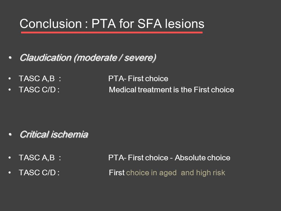 • Claudication (moderate / severe) • TASC A,B : PTA- First choice • TASC C/D : Medical treatment is the First choice • Critical ischemia • TASC A,B :