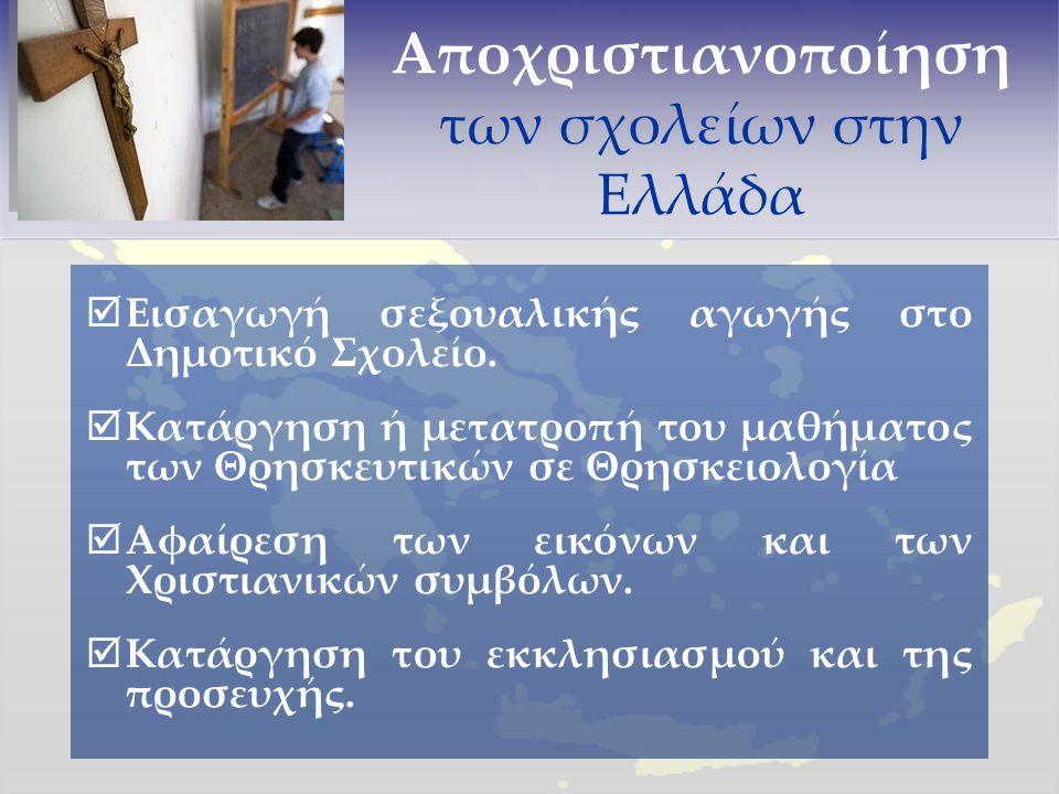 Αποχριστιανοποίηση των σχολείων στην Ελλάδα  Εισαγωγή σεξουαλικής αγωγής στο Δημοτικό Σχολείο.  Κατάργηση ή μετατροπή του μαθήματος των Θρησκευτικών