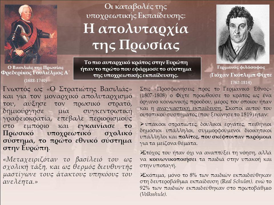 Γερμανός φιλόσοφος ( Γιόχαν Γκότλιμπ Φίχτε 1762-1814) Οι καταβολές της υποχρεωτικής Εκπαίδευσης: Η απολυταρχία της Πρωσίας Το πιο αυταρχικό κράτος στην Ευρώπη ήταν το πρώτο που εφάρμοσε το σύστημα της υποχρεωτικής εκπαίδευσης.