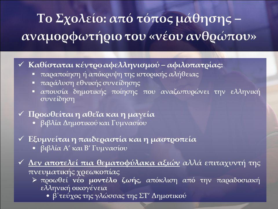  Καθίσταται κέντρο αφελληνισμού – αφιλοπατρίας:  παραποίηση ή απόκρυψη της ιστορικής αλήθειας  παράλυση εθνικής συνείδησης  απουσία δημοτικής ποίησης που αναζωπυρώνει την ελληνική συνείδηση  Προωθείται η αθεϊα και η μαγεία •βιβλία Δημοτικού και Γυμνασίου  Εξυμνείται η παιδεραστία και η μαστροπεία •βιβλία Α' και Β' Γυμνασίου  Δεν αποτελεί πια θεματοφύλακα αξιών αλλά επιταχυντή της πνευματικής χρεωκοπίας  προωθεί νέο μοντέλο ζωής, απόκλιση από την παραδοσιακή ελληνική οικογένεια •β΄τεύχος της γλώσσας της ΣΤ' Δημοτικού Το Σχολείο: από τόπος μάθησης – αναμορφωτήριο του «νέου ανθρώπου»
