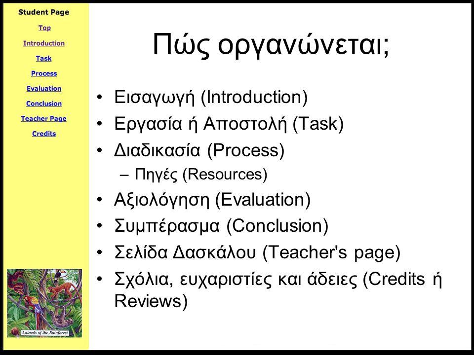 Πώς οργανώνεται; •Εισαγωγή (Introduction) •Εργασία ή Αποστολή (Task) •Διαδικασία (Process) –Πηγές (Resources) •Αξιολόγηση (Evaluation) •Συμπέρασμα (Co