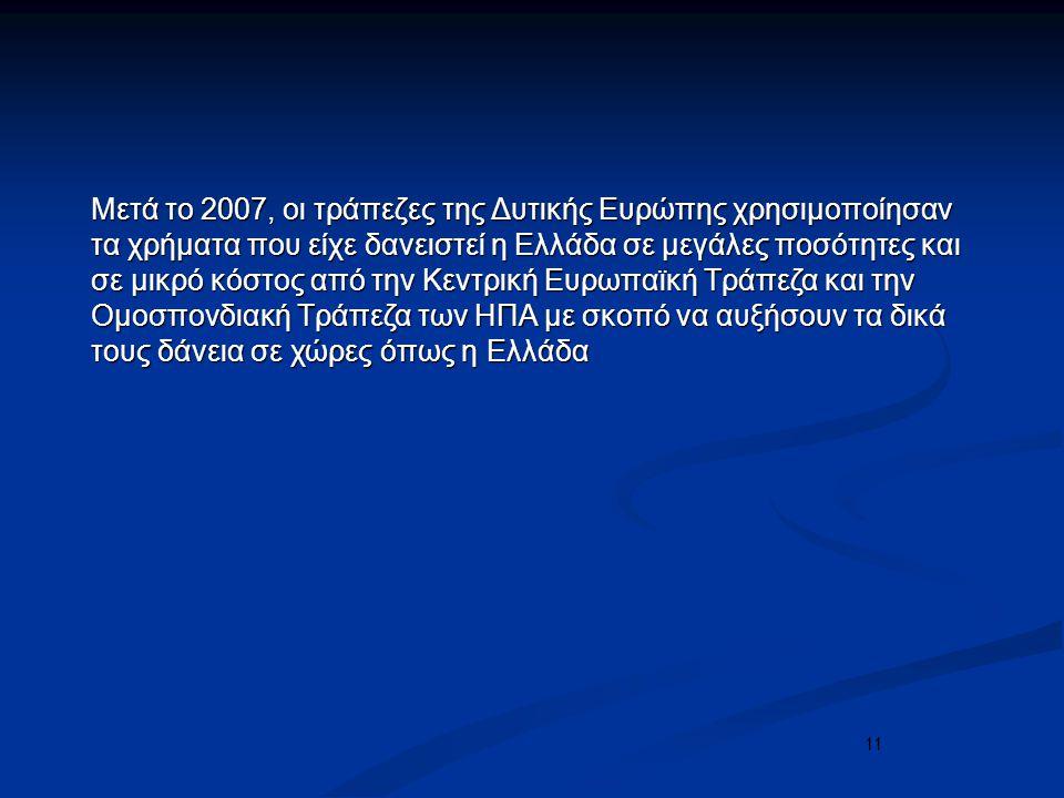 11 Μετά το 2007, οι τράπεζες της Δυτικής Ευρώπης χρησιμοποίησαν τα χρήματα που είχε δανειστεί η Ελλάδα σε μεγάλες ποσότητες και σε μικρό κόστος από την Κεντρική Ευρωπαϊκή Τράπεζα και την Ομοσπονδιακή Τράπεζα των ΗΠΑ με σκοπό να αυξήσουν τα δικά τους δάνεια σε χώρες όπως η Ελλάδα