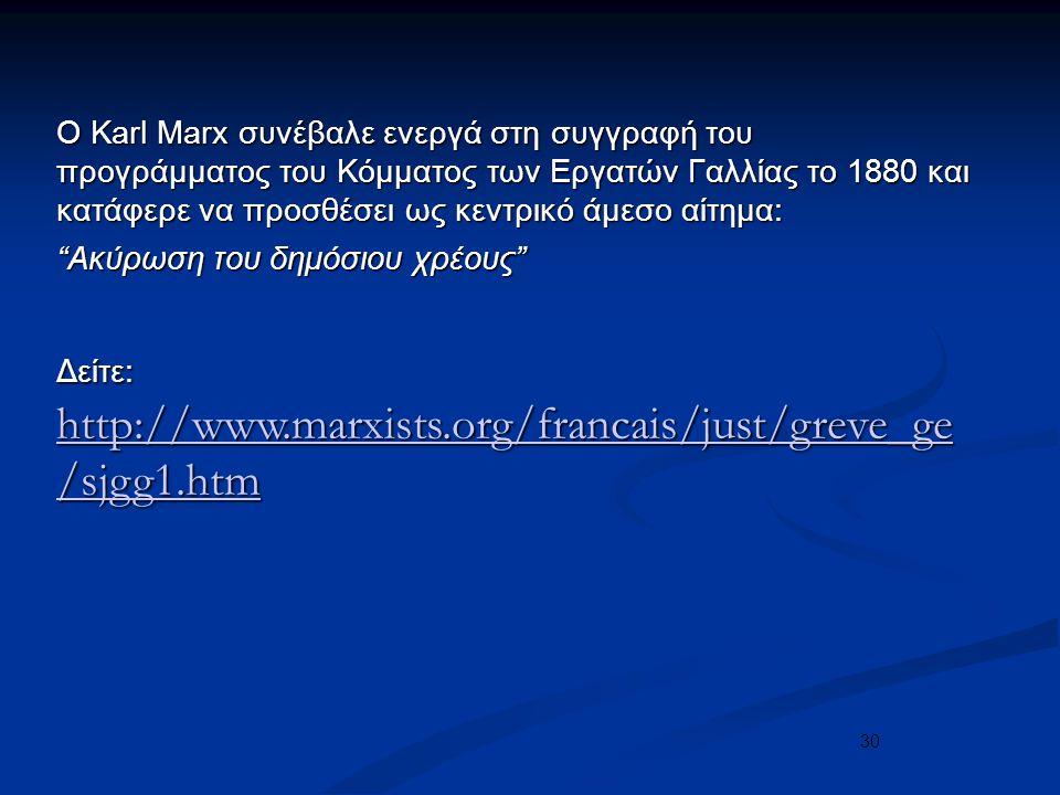 30 Ο Karl Marx συνέβαλε ενεργά στη συγγραφή του προγράμματος του Κόμματος των Εργατών Γαλλίας το 1880 και κατάφερε να προσθέσει ως κεντρικό άμεσο αίτημα: Ακύρωση του δημόσιου χρέους Δείτε: http://www.marxists.org/francais/just/greve_ge /sjgg1.htm http://www.marxists.org/francais/just/greve_ge /sjgg1.htm http://www.marxists.org/francais/just/greve_ge /sjgg1.htm