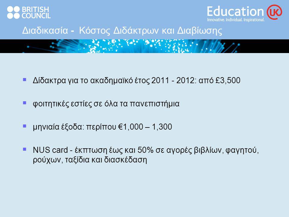 Διαδικασία - Κόστος Διδάκτρων και Διαβίωσης  Δίδακτρα για το ακαδημαϊκό έτος 2011 - 2012: από £3,500  φοιτητικές εστίες σε όλα τα πανεπιστήμια  μηνιαία έξοδα: περίπου €1,000 – 1,300  NUS card - έκπτωση έως και 50% σε αγορές βιβλίων, φαγητού, ρούχων, ταξίδια και διασκέδαση