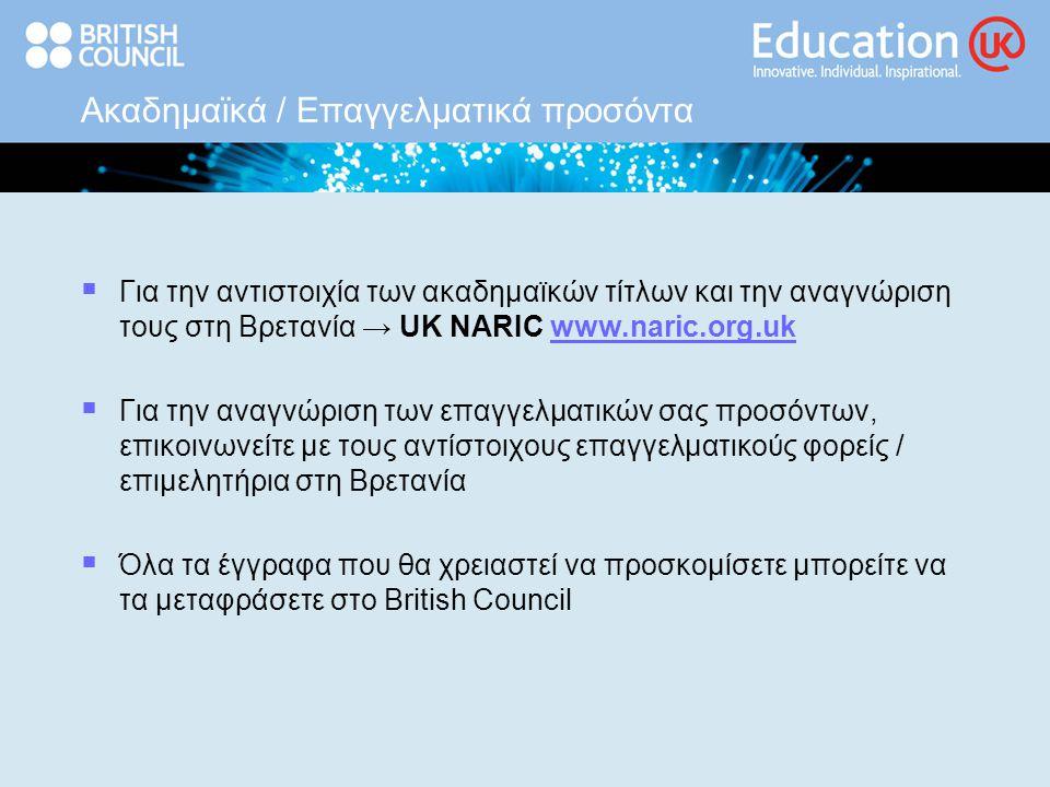 Ακαδημαϊκά / Επαγγελματικά προσόντα  Για την αντιστοιχία των ακαδημαϊκών τίτλων και την αναγνώριση τους στη Βρετανία → UK NARIC www.naric.org.ukwww.naric.org.uk  Για την αναγνώριση των επαγγελματικών σας προσόντων, επικοινωνείτε με τους αντίστοιχους επαγγελματικούς φορείς / επιμελητήρια στη Βρετανία  Όλα τα έγγραφα που θα χρειαστεί να προσκομίσετε μπορείτε να τα μεταφράσετε στο British Council