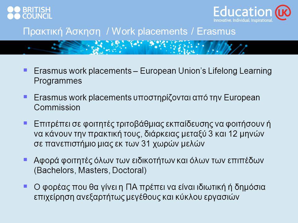 Πρακτική Άσκηση / Work placements / Erasmus  Erasmus work placements – European Union's Lifelong Learning Programmes  Erasmus work placements υποστηρίζονται από την European Commission  Επιτρέπει σε φοιτητές τριτοβάθμιας εκπαίδευσης να φοιτήσουν ή να κάνουν την πρακτική τους, διάρκειας μεταξύ 3 και 12 μηνών σε πανεπιστήμιο μιας εκ των 31 χωρών μελών  Αφορά φοιτητές όλων των ειδικοτήτων και όλων των επιπέδων (Bachelors, Masters, Doctoral)  Ο φορέας που θα γίνει η ΠΑ πρέπει να είναι ιδιωτική ή δημόσια επιχείρηση ανεξαρτήτως μεγέθους και κύκλου εργασιών