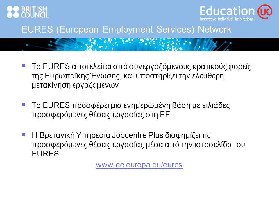 EURES (European Employment Services) Network  Το EURES αποτελείται από συνεργαζόμενους κρατικούς φορείς της Ευρωπαϊκής Ένωσης, και υποστηρίζει την ελεύθερη μετακίνηση εργαζομένων  Το EURES προσφέρει μια ενημερωμένη βάση με χιλιάδες προσφερόμενες θέσεις εργασίας στη ΕΕ  Η Βρετανική Υπηρεσία Jobcentre Plus διαφημίζει τις προσφερόμενες θέσεις εργασίας μέσα από την ιστοσελίδα του EURES www.ec.europa.eu/eures