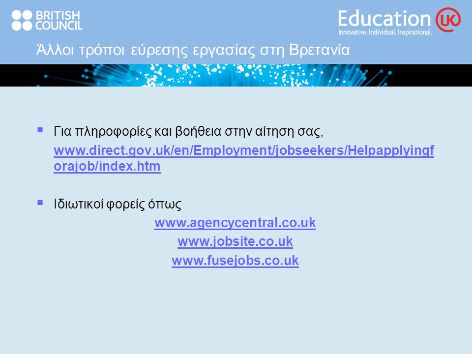 Άλλοι τρόποι εύρεσης εργασίας στη Βρετανία  Για πληροφορίες και βοήθεια στην αίτηση σας, www.direct.gov.uk/en/Employment/jobseekers/Helpapplyingf orajob/index.htm  Ιδιωτικοί φορείς όπως www.agencycentral.co.uk www.jobsite.co.uk www.fusejobs.co.uk