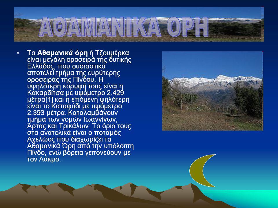 •Τα Αθαμανικά όρη ή Τζουμέρκα είναι μεγάλη οροσειρά της δυτικής Ελλάδος, που ουσιαστικά αποτελεί τμήμα της ευρύτερης οροσειράς της Πίνδου. Η υψηλότερη