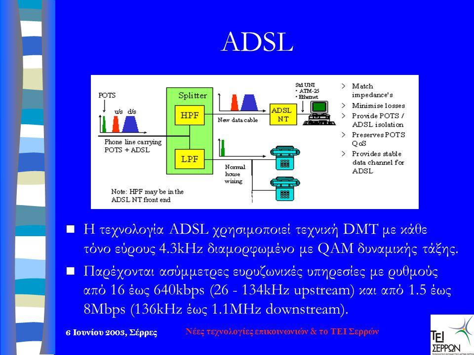 6 Ιουνίου 2003, Σέρρες Νέες τεχνολογίες επικοινωνιών & το ΤΕΙ Σερρών ADSL  Η τεχνολογία ADSL χρησιμο π οιεί τεχνική DMT με κάθε τόνο εύρους 4.3kHz δι