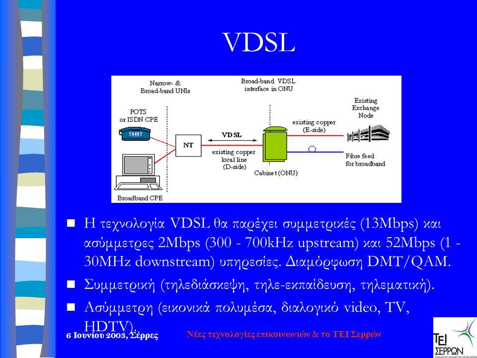 6 Ιουνίου 2003, Σέρρες Νέες τεχνολογίες επικοινωνιών & το ΤΕΙ Σερρών VDSL  Η τεχνολογία VDSL θα π αρέχει συμμετρικές (13Mbps) και ασύμμετρες 2Mbps (3