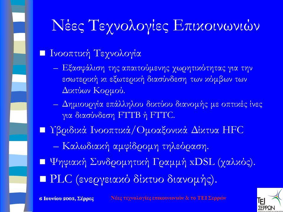 6 Ιουνίου 2003, Σέρρες Νέες τεχνολογίες επικοινωνιών & το ΤΕΙ Σερρών Νέες Τεχνολογίες Επικοινωνιών  Ινοοπτική Τεχνολογία –Εξασφάλιση της απαιτούμενης