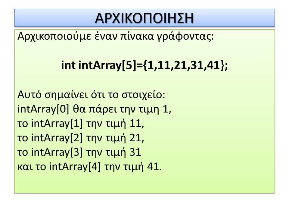 ΑΡΧΙΚΟΠΟΙΗΣΗΑΡΧΙΚΟΠΟΙΗΣΗ Αρχικοποιούμε έναν πίνακα γράφοντας: int intArray[5]={1,11,21,31,41}; Αυτό σημαίνει ότι το στοιχείο: intArray[0] θα πάρει την
