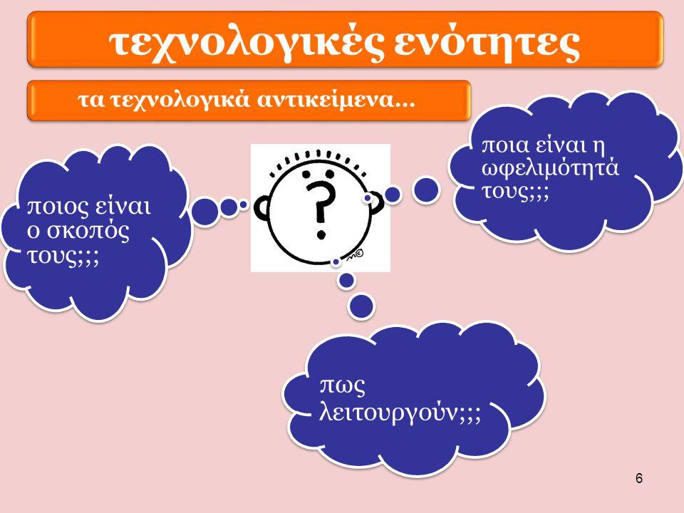 6 τεχνολογικές ενότητες ποιος είναι ο σκοπός τους;;; ποια είναι η ωφελιμότητά τους;;; πως λειτουργούν;;; τα τεχνολογικά αντικείμενα…