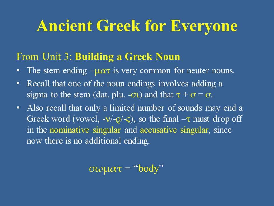 Ancient Greek for Everyone From Unit 3: Building a Greek Noun • The stem ending – ματ is very common for neuter nouns.