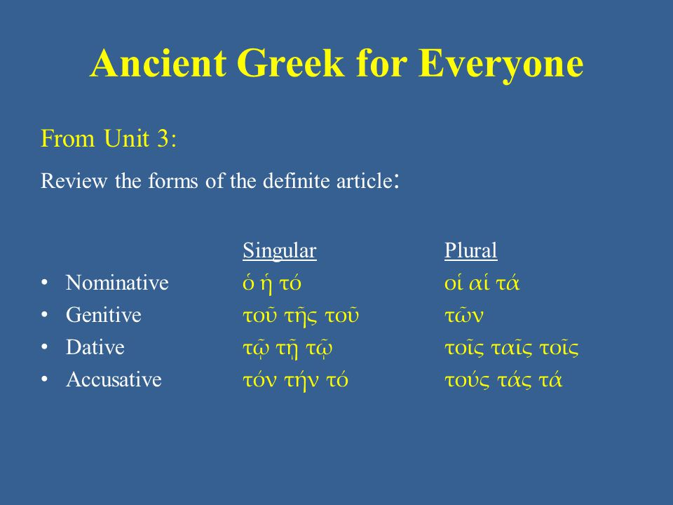 Ancient Greek for Everyone From Unit 3: Review the forms of the definite article : Singular Plural • Nominative ὁ ἡ τό οἱ αἱ τά • Genitive τοῦ τῆς τοῦ τῶν • Dative τῷ τῇ τῷ τοῖς ταῖς τοῖς • Accusative τόν τήν τό τούς τάς τά