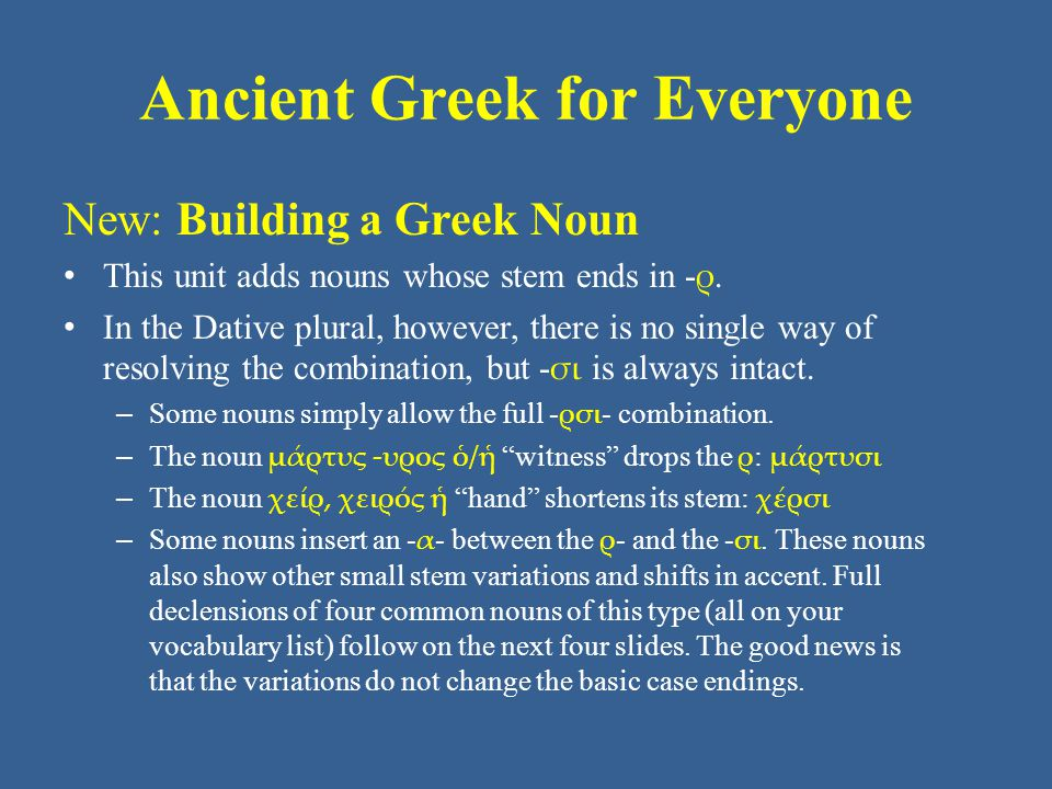 Ancient Greek for Everyone New: Building a Greek Noun • This unit adds nouns whose stem ends in - ρ. • In the Dative plural, however, there is no sing