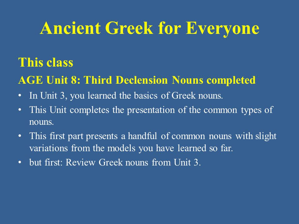 Ancient Greek for Everyone New: Building a Greek Noun • This unit adds nouns whose stem ends in - εσ.